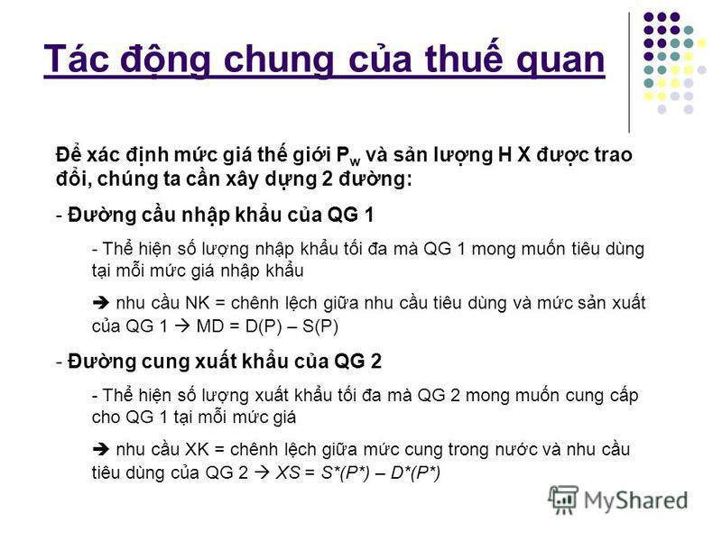 Tác đng chung ca thu quan - Gi s có 2 QG (1 & 2) cùng sx và td H X - X là ngành cnh tranh hoàn ho trên th trưng và ko có chi phí vn chuyn H X gia 2 QG - Khi không có TM, mc giá cân bng ca H X ti QG 1 ln hơn mc giá cân bng ca H X ti QG 2 H X s đưc di