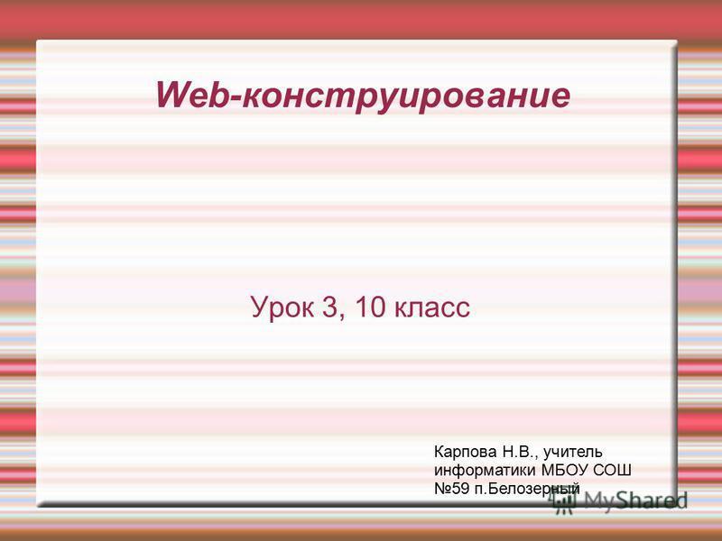 Web-конструирование Урок 3, 10 класс Карпова Н.В., учитель информатики МБОУ СОШ 59 п.Белозерный