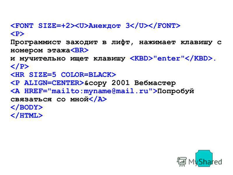 Анекдот 3 Программист заходит в лифт, нажимает клавишу с номером этажа и мучительно ищет клавишу enter. &copy 2001 Вебмастер Попробуй связаться со мной