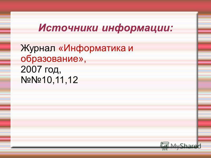 Источники информации: Журнал «Информатика и образование», 2007 год, 10,11,12