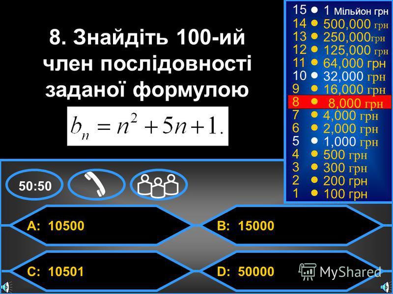 © Mark E. Damon - All Rights Reserved A: 10500 C: 10501 B: 15000 D: 50000 50:50 15 14 13 12 11 10 9 8 7 6 5 4 3 2 1 8. Знайдіть 100-ий член послідовності заданої формулою 1 Мільйон грн 500,000 грн 250,000 грн 125,000 грн 64,000 грн 32,000 грн 16,000