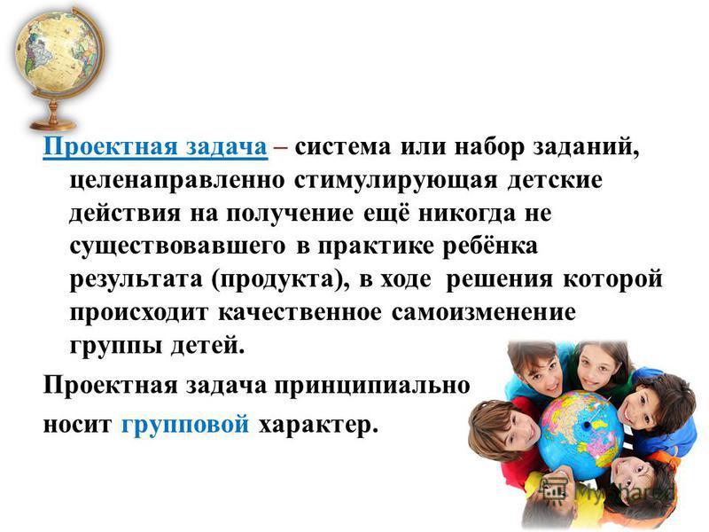 Проектная задача – система или набор заданий, целенаправленно стимулирующая детские действия на получение ещё никогда не существовавшего в практике ребёнка результата (продукта), в ходе решения которой происходит качественное самоизменение группы дет