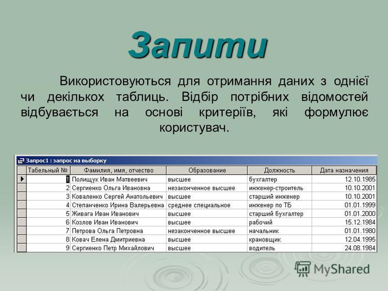 Використовуються для отримання даних з однієї чи декількох таблиць. Відбір потрібних відомостей відбувається на основі критеріїв, які формулює користувач. Запити