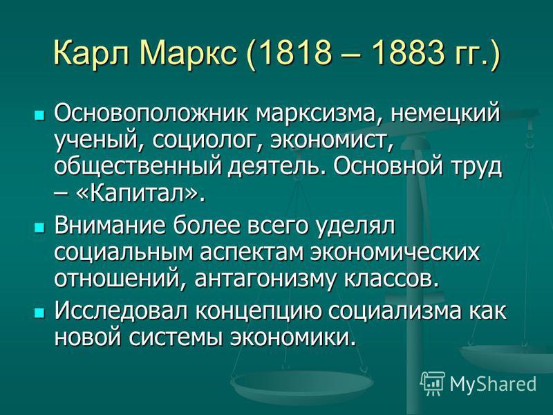 Карл Маркс (1818 – 1883 гг.) Основоположник марксизма, немецкий ученый, социолог, экономист, общественный деятель. Основной труд – «Капитал». Основоположник марксизма, немецкий ученый, социолог, экономист, общественный деятель. Основной труд – «Капит