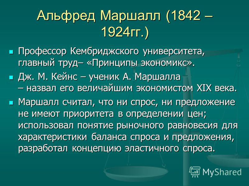 Альфред Маршалл (1842 – 1924 гг.) Профессор Кембриджского университета, главный труд– «Принципы экономикс». Профессор Кембриджского университета, главный труд– «Принципы экономикс». Дж. М. Кейнс – ученик А. Маршалла – назвал его величайшим экономисто