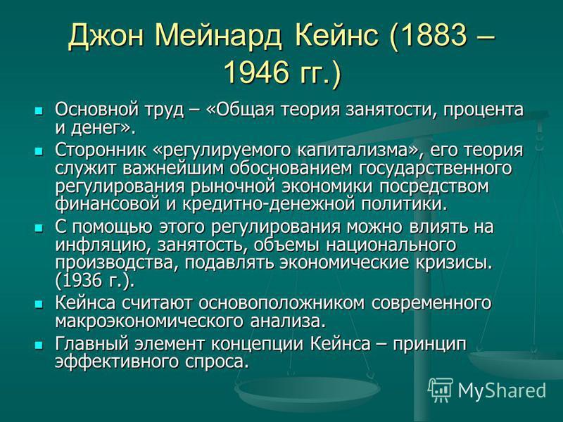 Джон Мейнард Кейнс (1883 – 1946 гг.) Основной труд – «Общая теория занятости, процента и денег». Основной труд – «Общая теория занятости, процента и денег». Сторонник «регулируемого капитализма», его теория служит важнейшим обоснованием государственн