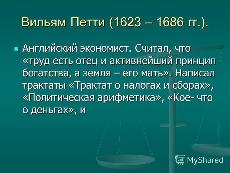 Вильям Петти (1623 – 1686 гг.). Английский экономист. Считал, что «труд есть отец и активнейший принцип богатства, а земля – его мать». Написал трактаты «Трактат о налогах и сборах», «Политическая арифметика», «Кое- что о деньгах», и Английский эконо
