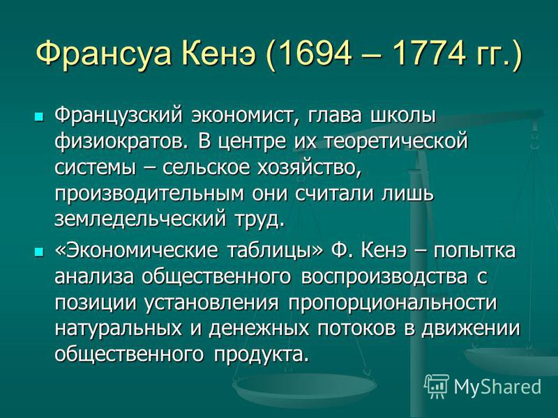 Франсуа Кенэ (1694 – 1774 гг.) Французский экономист, глава школы физиократов. В центре их теоретической системы – сельское хозяйство, производительным они считали лишь земледельческий труд. Французский экономист, глава школы физиократов. В центре их