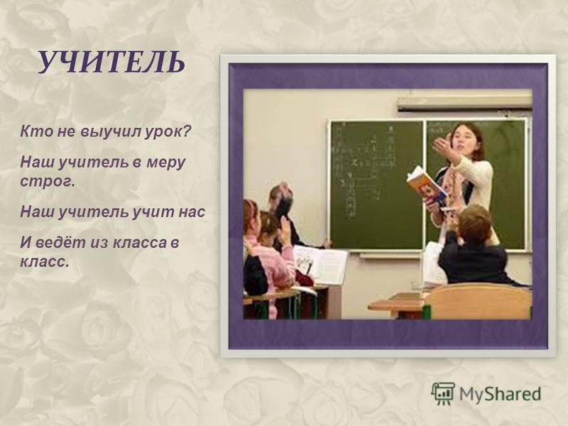 УЧИТЕЛЬ Кто не выучил урок? Наш учитель в меру строг. Наш учитель учит нас И ведёт из класса в класс.