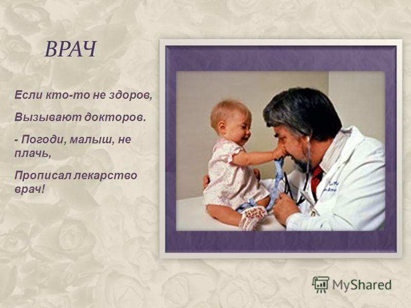 ВРАЧ Если кто-то не здоров, Вызывают докторов. - Погоди, малыш, не плачь, Прописал лекарство врач!