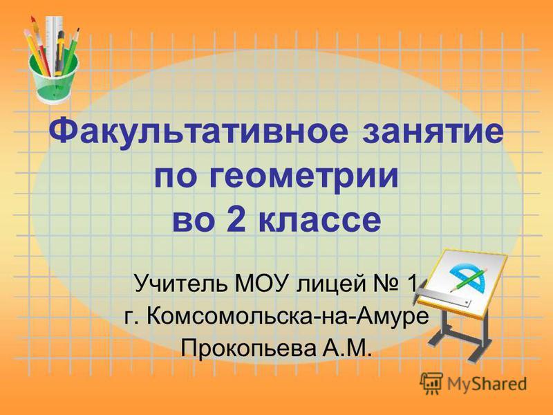 Факультативное занятие по геометрии во 2 классе Учитель МОУ лицей 1 г. Комсомольска-на-Амуре Прокопьева А.М.