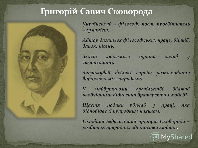 Український – філософ, поет, просвітитель – гуманіст. Автор багатьох філософських праць, віршів, байок, пісень. Зміст людського буття бачив у самопізнанні. Засуджував всілякі спроби розпалювання ворожнечі між народами. У майбутньому суспільстві вважа