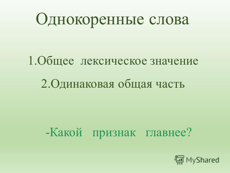 1. Общее лексическое значение 2. Одинаковая общая часть Однокоренные слова -Какой признак главнее?