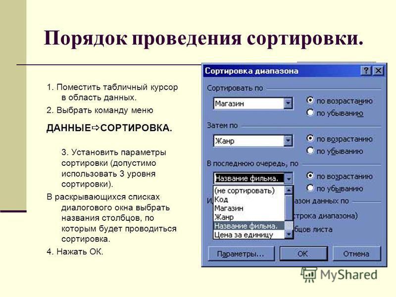 Порядок проведения сортировки. 1. Поместить табличный курсор в область данных. 2. Выбрать команду меню ДАННЫЕ СОРТИРОВКА. 3. Установить параметры сортировки (допустимо использовать 3 уровня сортировки). В раскрывающихся списках диалогового окна выбра