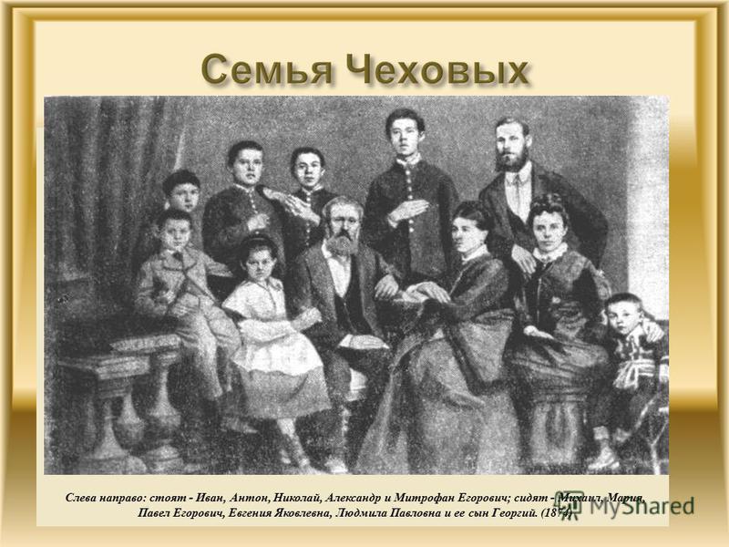 Слева направо : стоят - Иван, Антон, Николай, Александр и Митрофан Егорович ; сидят - Михаил, Мария, Павел Егорович, Евгения Яковлевна, Людмила Павловна и ее сын Георгий. (1874)