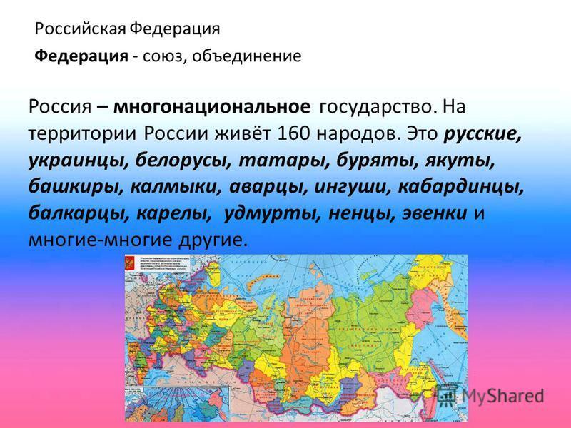 Российская Федерация Федерация - союз, объединение Россия – многонациональное государство. На территории России живёт 160 народов. Это русские, украинцы, белорусы, татары, буряты, якуты, башкиры, калмыки, аварцы, ингуши, кабардинцы, балкарцы, карелы,