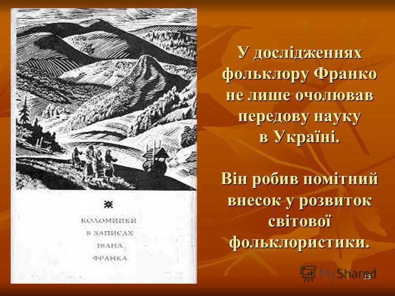 13 У дослідженнях фольклору Франко не лише очолював передову науку в Україні. Він робив помітний внесок у розвиток світової фольклористики.