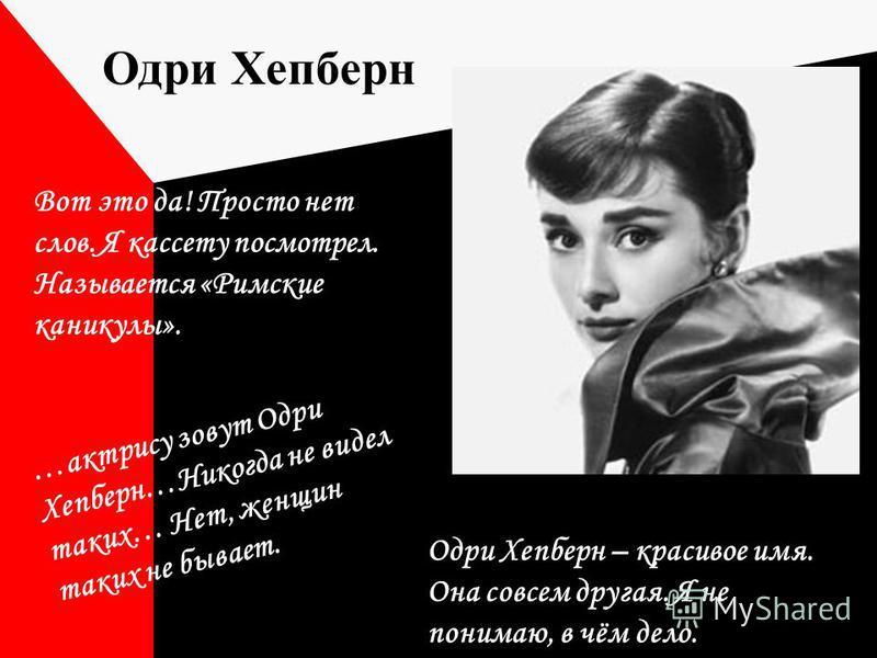 …актрису зовут Одри Хепберн…Никогда не видел таких… Нет, женщин таких не бывает. Одри Хепберн – красивое имя. Она совсем другая. Я не понимаю, в чём дело. Вот это да! Просто нет слов. Я кассету посмотрел. Называется «Римские каникулы». Одри Хепберн