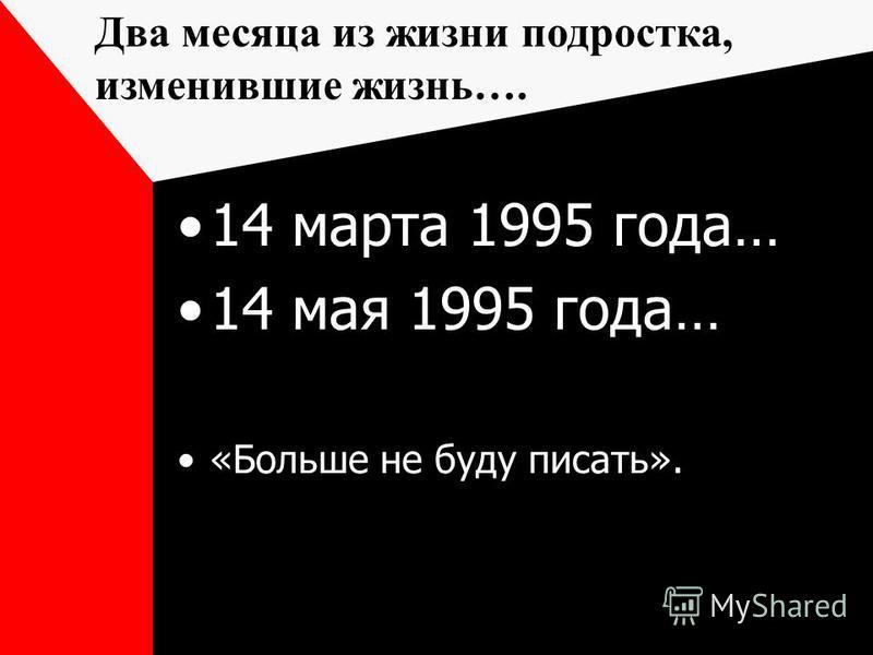 14 марта 1995 года… 14 мая 1995 года… «Больше не буду писать». Два месяца из жизни подростка, изменившие жизнь….