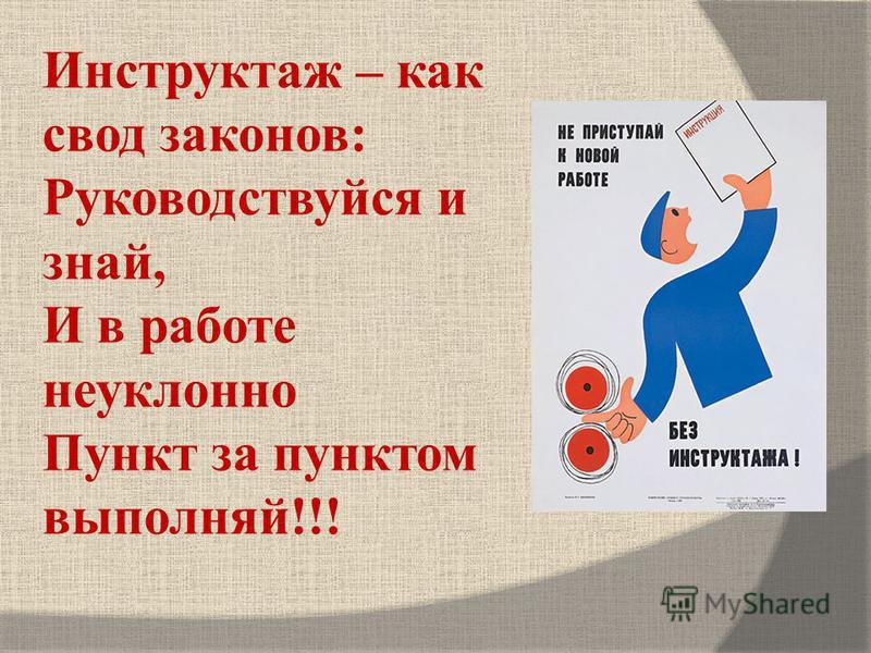 Инструктаж – как свод законов: Руководствуйся и знай, И в работе неуклонно Пункт за пунктом выполняй!!!