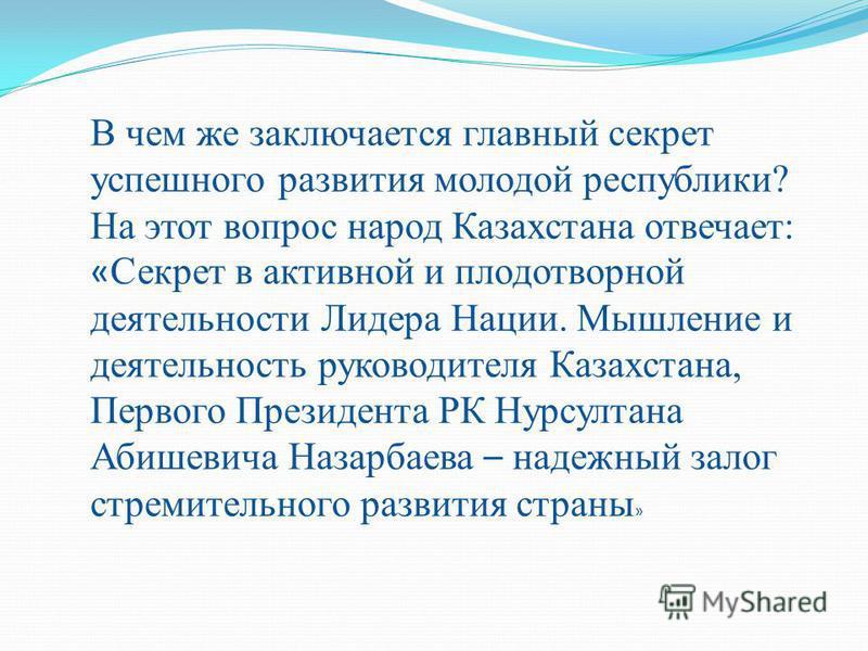 В чем же заключается главный секрет успешного развития молодой республики? На этот вопрос народ Казахстанна отвечает: « Секрет в активной и плодотворной деятельности Лидера Нации. Мышление и деятельность руководителя Казахстанна, Первого Президента Р