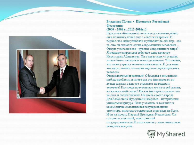 Владимир Путин Президент Российской Федерации (2000 - 2008 гг.,2012-2016 гг.) Нурсултан Абишевич в политике достаточно давно, он в политику попал еще с советских времен. И первое, что меня удивляло и удивляет до сих пор - это то, что он оказался очен