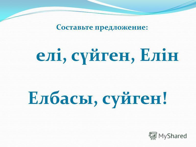 елі, с ү йген, Елін Елбасы, суйген! Составьте предложение: