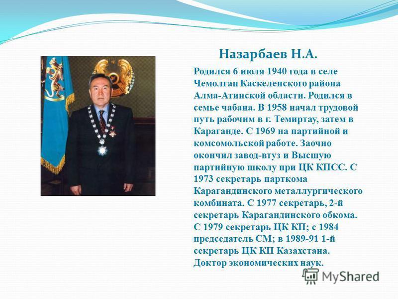 Назарбаев Н.А. Родился 6 июля 1940 года в селе Чемолган Каскеленского района Алма-Атинской области. Родился в семье чабанна. В 1958 начал трудовой путь рабочим в г. Темиртау, затем в Караганде. С 1969 на партийной и комсомольской работе. Заочно оконч
