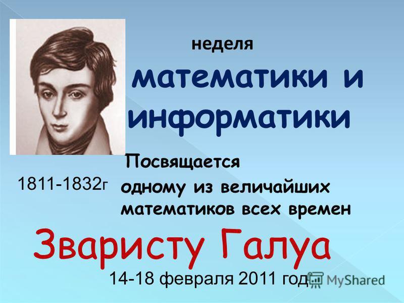 Посвящается неделя математики и информатики одному из величайших математиков всех времен Зваристу Галуа 1811-1832 г 14-18 февраля 2011 год