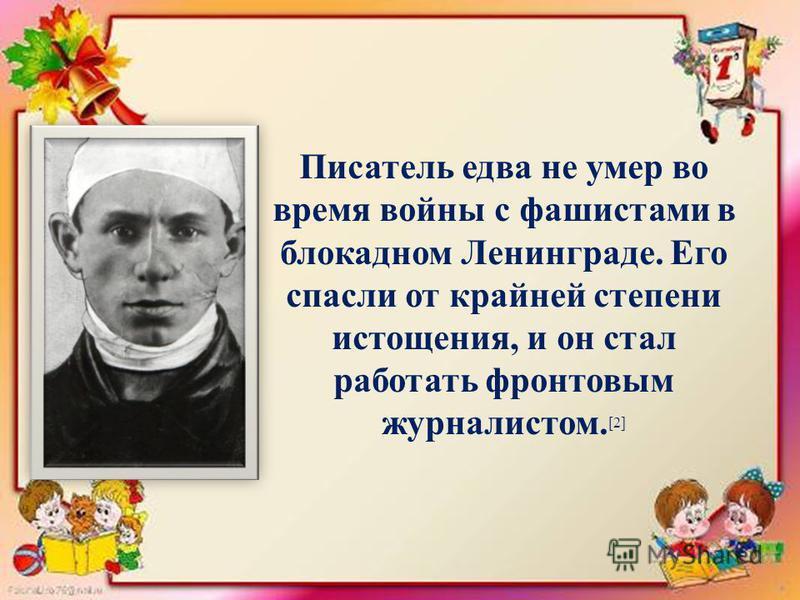 Писатель едва не умер во время войны с фашистами в блокадном Ленинграде. Его спасли от крайней степени истощения, и он стал работать фронтовым журналистом. [2]