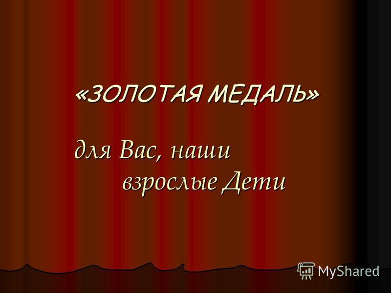 «ЗОЛОТАЯ МЕДАЛЬ» для Вас, наши взрослые Дети