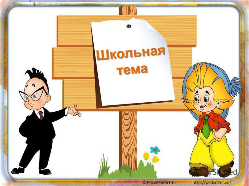 ©Рассохина Г.В. http://pedsovet.su/ Школьная тема