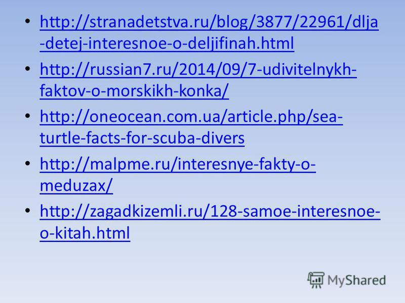 http://stranadetstva.ru/blog/3877/22961/dlja -detej-interesnoe-o-deljifinah.html http://stranadetstva.ru/blog/3877/22961/dlja -detej-interesnoe-o-deljifinah.html http://russian7.ru/2014/09/7-udivitelnykh- faktov-o-morskikh-konka/ http://russian7.ru/2