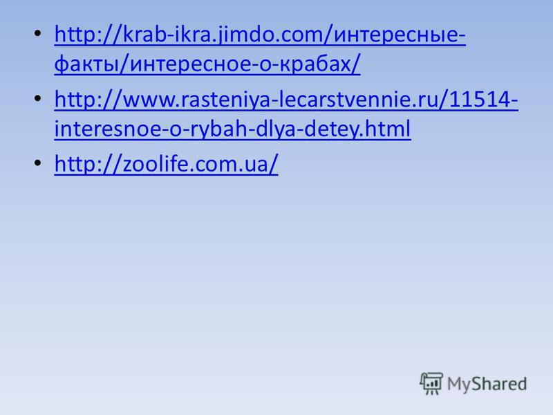 http://krab-ikra.jimdo.com/интересные- факты/интересное-о-крабах/ http://krab-ikra.jimdo.com/интересные- факты/интересное-о-крабах/ http://www.rasteniya-lecarstvennie.ru/11514- interesnoe-o-rybah-dlya-detey.html http://www.rasteniya-lecarstvennie.ru/