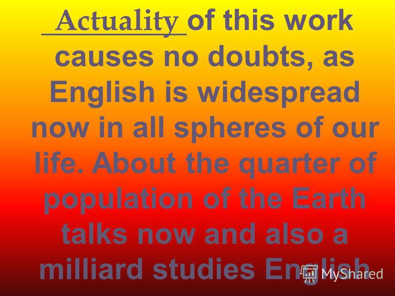Actuality o f this work causes no doubts, as English is widespread now in all spheres of our life. About the quarter of population of the Earth talks now and also a milliard studies English