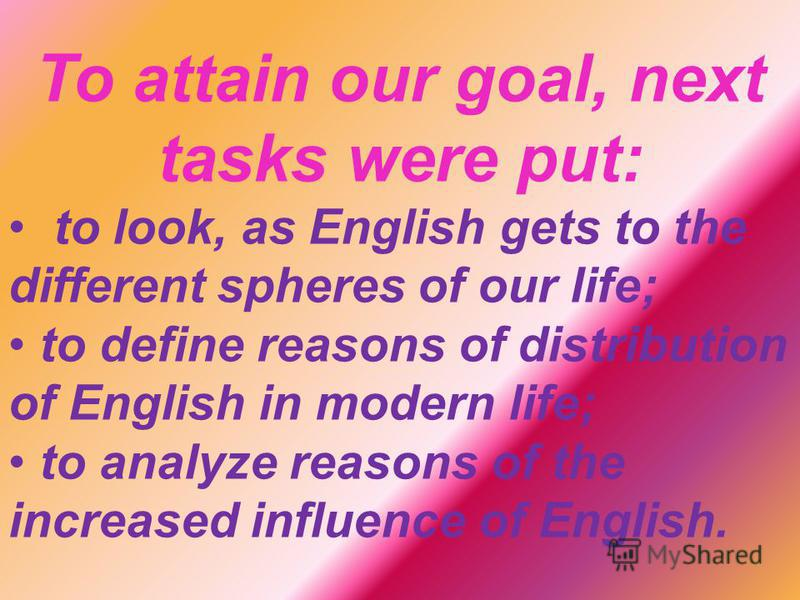 To attain our goal, next tasks were put: to look, as English gets to the different spheres of our life; to define reasons of distribution of English in modern life; to analyze reasons of the increased influence of English.