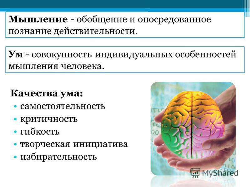 Качества ума: самостоятельность критичность гибкость творческая инициатива избирательность Мышление - обобщение и опосредованное познание действительности. Ум - совокупность индивидуальных особенностей мышления человека.