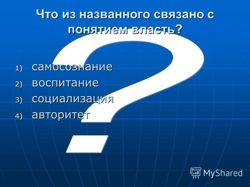 Что из названного связано с понятием власть? 1) самосознание 2) воспитание 3) социализация 4) авторитет
