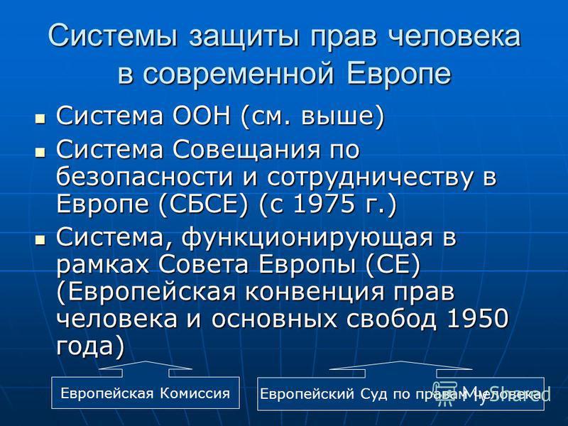 Системы защиты прав человека в современной Европе Система ООН (см. выше) Система ООН (см. выше) Система Совещания по безопасности и сотрудничеству в Европе (СБСЕ) (с 1975 г.) Система Совещания по безопасности и сотрудничеству в Европе (СБСЕ) (с 1975