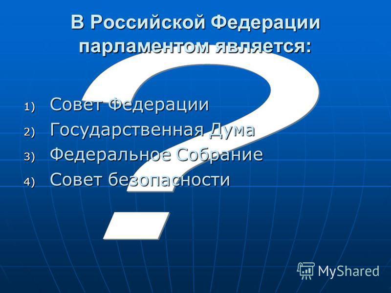 В Российской Федерации парламентом является: 1) Совет Федерации 2) Государственная Дума 3) Федеральное Собрание 4) Совет безопасности