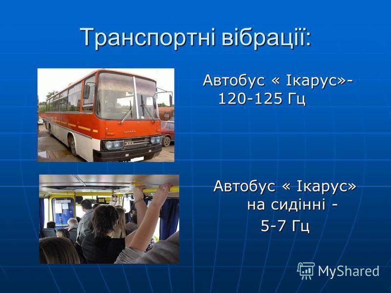 Транспортні вібрації: Автобус « Ікарус»- 120-125 Гц Автобус « Ікарус» на сидінні - 5-7 Гц