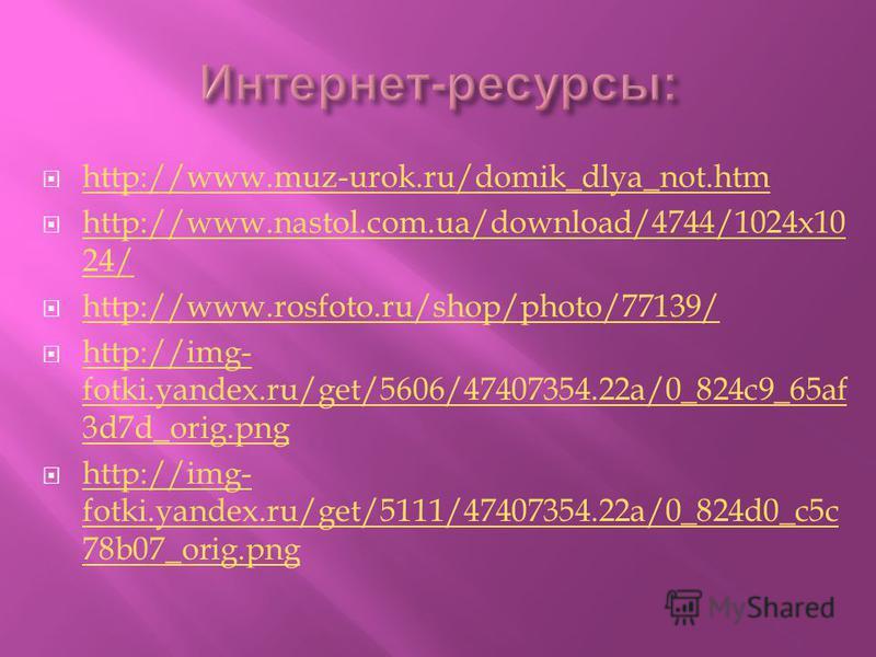 http://www.muz-urok.ru/domik_dlya_not.htm http://www.nastol.com.ua/download/4744/1024x10 24/ http://www.nastol.com.ua/download/4744/1024x10 24/ http://www.rosfoto.ru/shop/photo/77139/ http://img- fotki.yandex.ru/get/5606/47407354.22a/0_824c9_65af 3d7