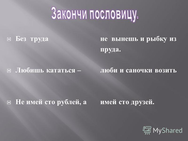 Без труда Любишь кататься – Не имей сто рублей, а не вынешь и рыбку из пруда. люби и саночки возить имей сто друзей.