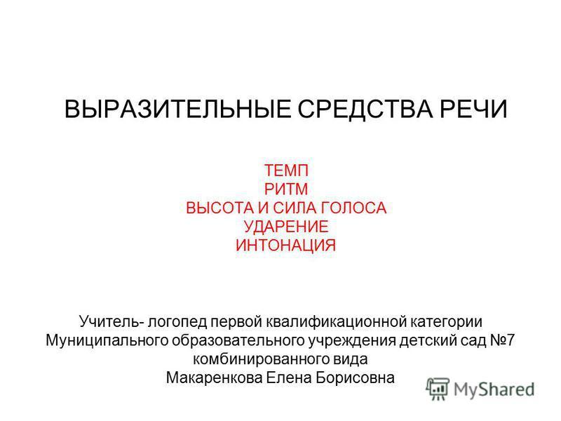 ВЫРАЗИТЕЛЬНЫЕ СРЕДСТВА РЕЧИ ТЕМП РИТМ ВЫСОТА И СИЛА ГОЛОСА УДАРЕНИЕ ИНТОНАЦИЯ Учитель- логопед первой квалификационной категории Муниципального образовательного учреждения детский сад 7 комбинированного вида Макаренкова Елена Борисовна
