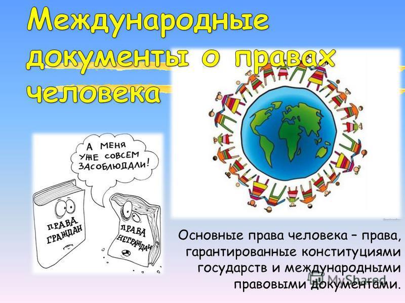 Основные права человека – права, гарантированные конституциями государств и международными правовыми документами.