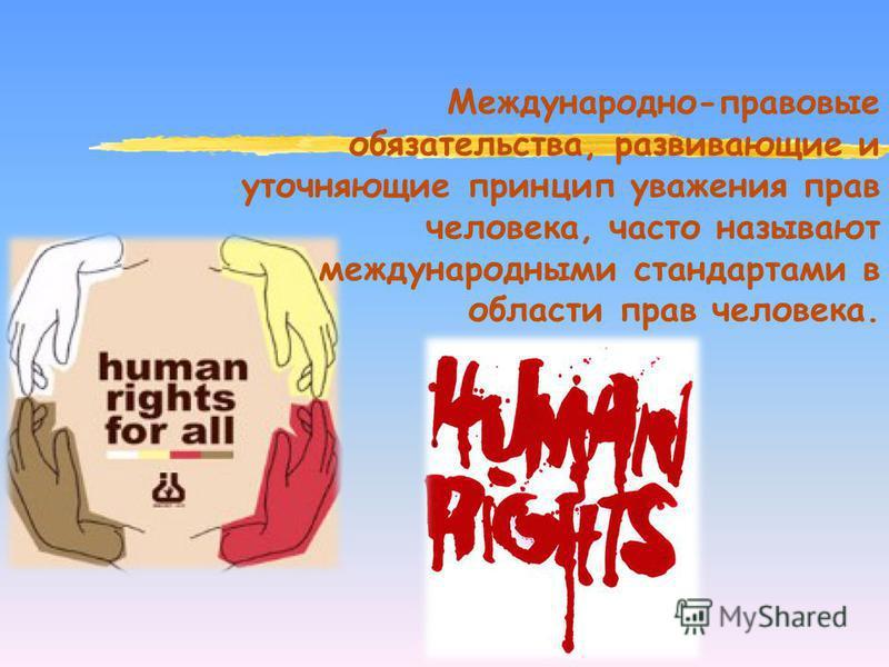 Международно-правовые обязательства, развивающие и уточняющие принцип уважения прав человека, часто называют международными стандартами в области прав человека.