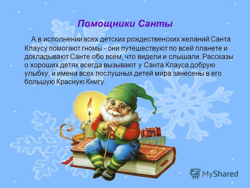 Помощники Санты А в исполнении всех детских рождественских желаний Санта Клаусу помогают гномы - они путешествуют по всей планете и докладывают Санте обо всем, что видели и слышали. Рассказы о хороших детях всегда вызывают у Санта Клауса добрую улыбк