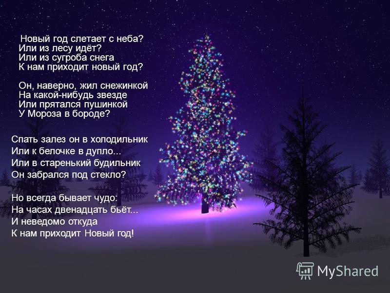 Новый год слетает с неба? Или из лесу идёт? Или из сугроба снега К нам приходит новый год? Он, наверно, жил снежинкой На какой-нибудь звезде Или прятался пушинкой У Мороза в бороде? Спать залез он в холодильник Или к белочке в дупло... Или в стареньк