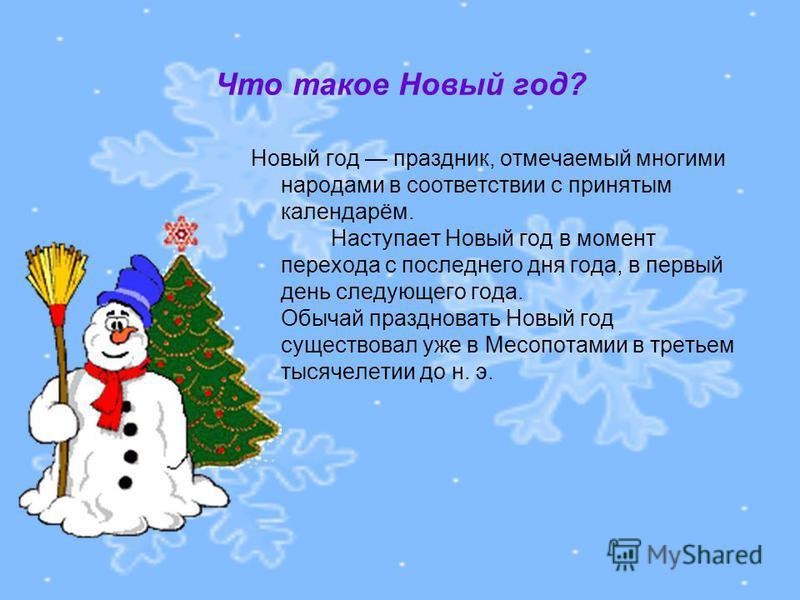 Что такое Новый год? Новый год праздник, отмечаемый многими народами в соответствии с принятым календарём. Наступает Новый год в момент перехода с последнего дня года, в первый день следующего года. Обычай праздновать Новый год существовал уже в Месо