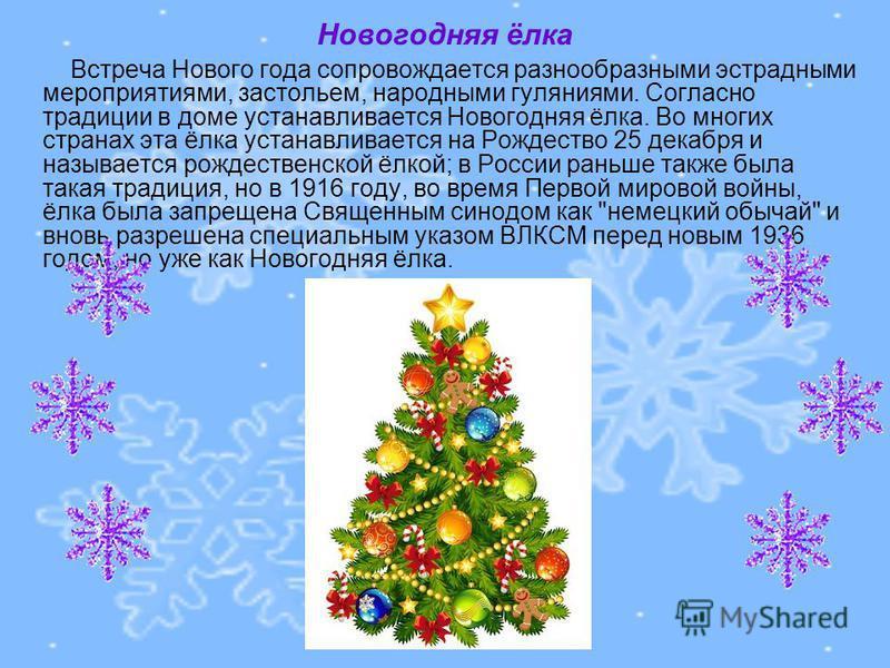 Новогодняя ёлка Встреча Нового года сопровождается разнообразными эстрадными мероприятиями, застольем, народными гуляниями. Согласно традиции в доме устанавливается Новогодняя ёлка. Во многих странах эта ёлка устанавливается на Рождество 25 декабря и